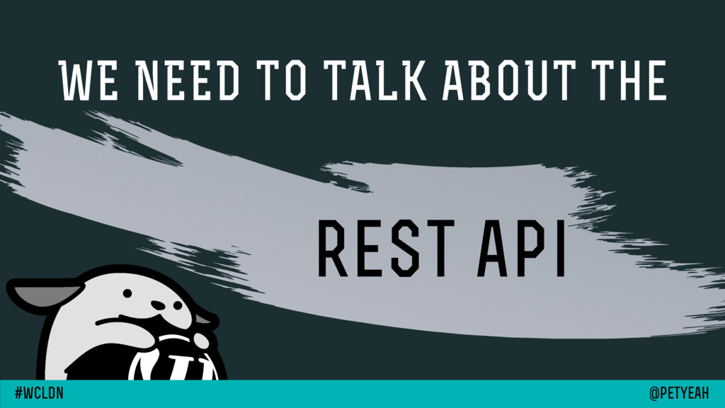 WE NEED TO TALK ABOUT The rest api @petyeah #wc...