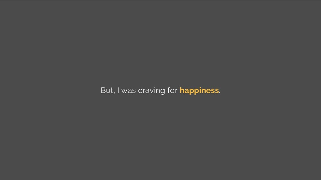 But, I was craving for happiness.