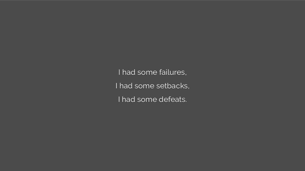 I had some failures, I had some setbacks, I had...