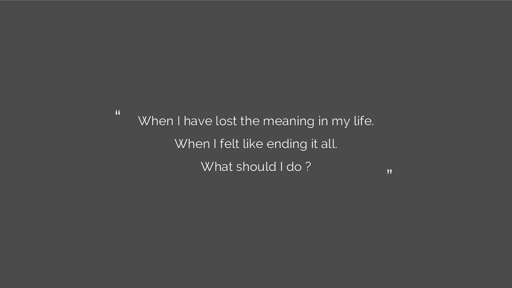 When I have lost the meaning in my life. When I...