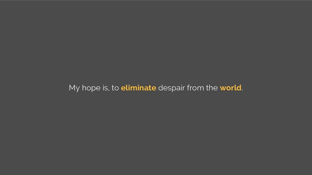 My hope is, to eliminate despair from the world.