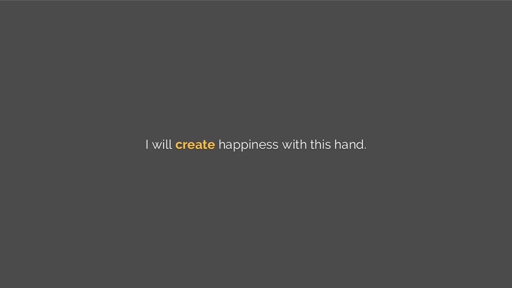 I will create happiness with this hand.