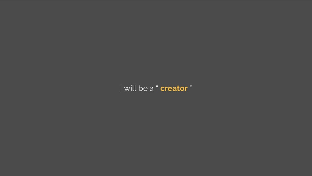 "I will be a "" creator """