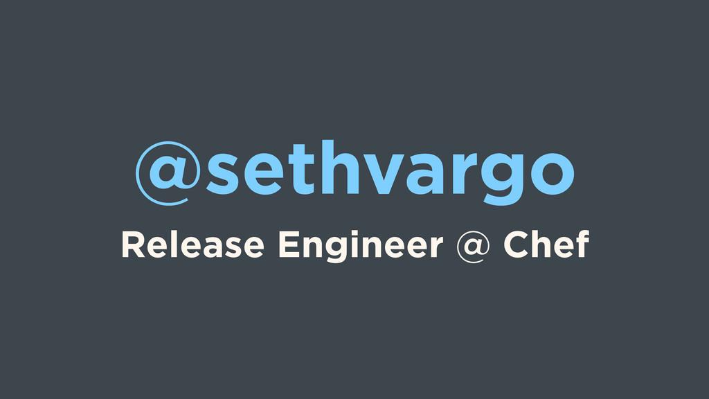 @sethvargo Release Engineer @ Chef