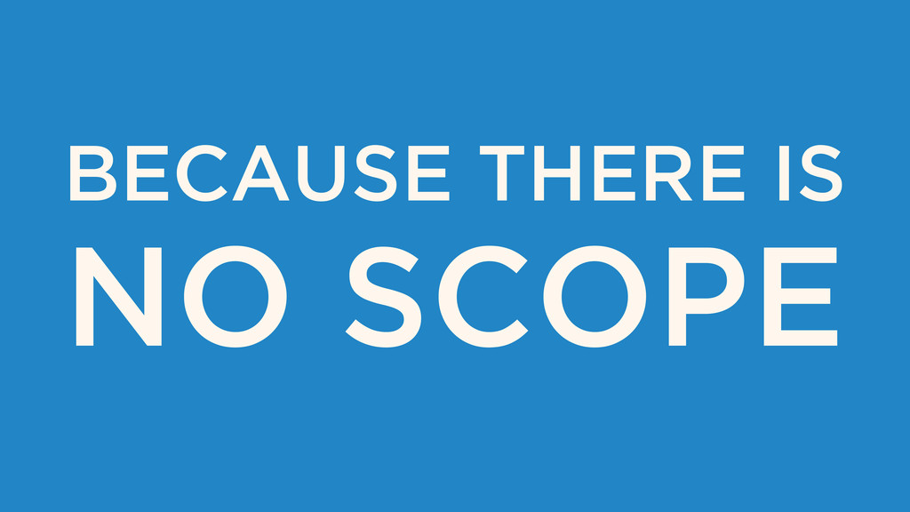 BECAUSE THERE IS NO SCOPE