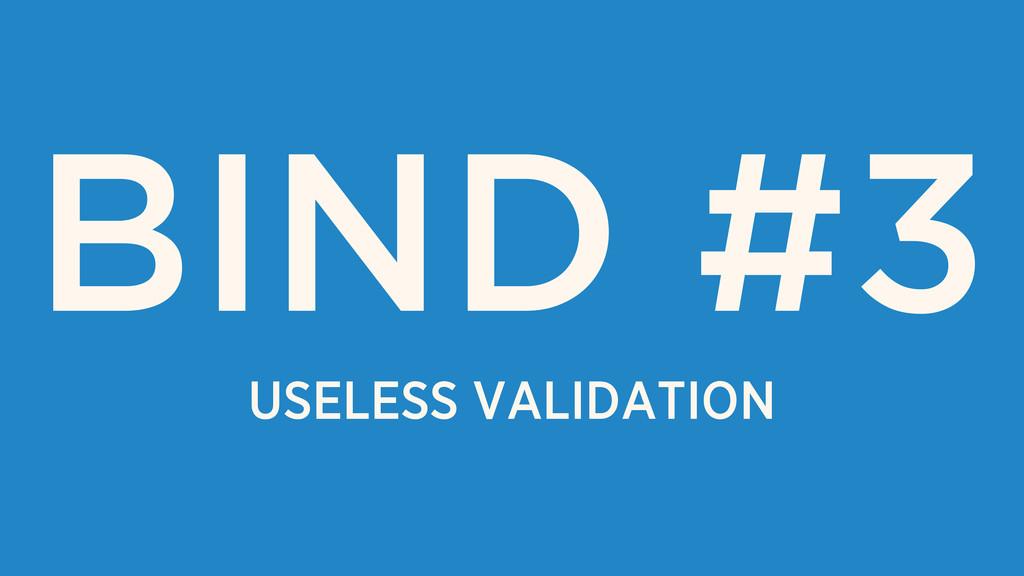 USELESS VALIDATION BIND #3
