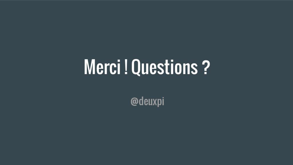 Merci ! Questions ? @deuxpi