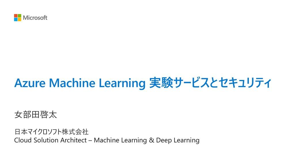 Azure Machine Learning 実験サービスとセキュリティ ⼥部⽥啓太 ⽇本マイ...