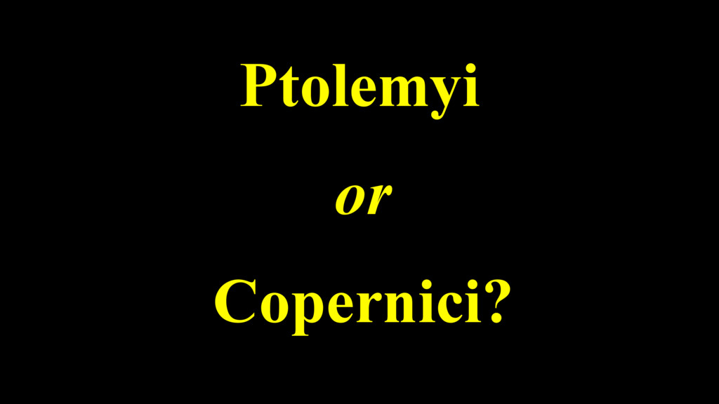 Ptolemyi or Copernici?