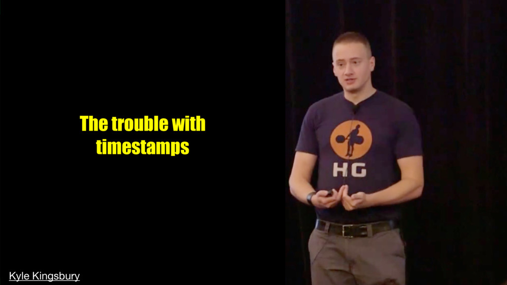 The trouble with timestamps Kyle Kingsbury