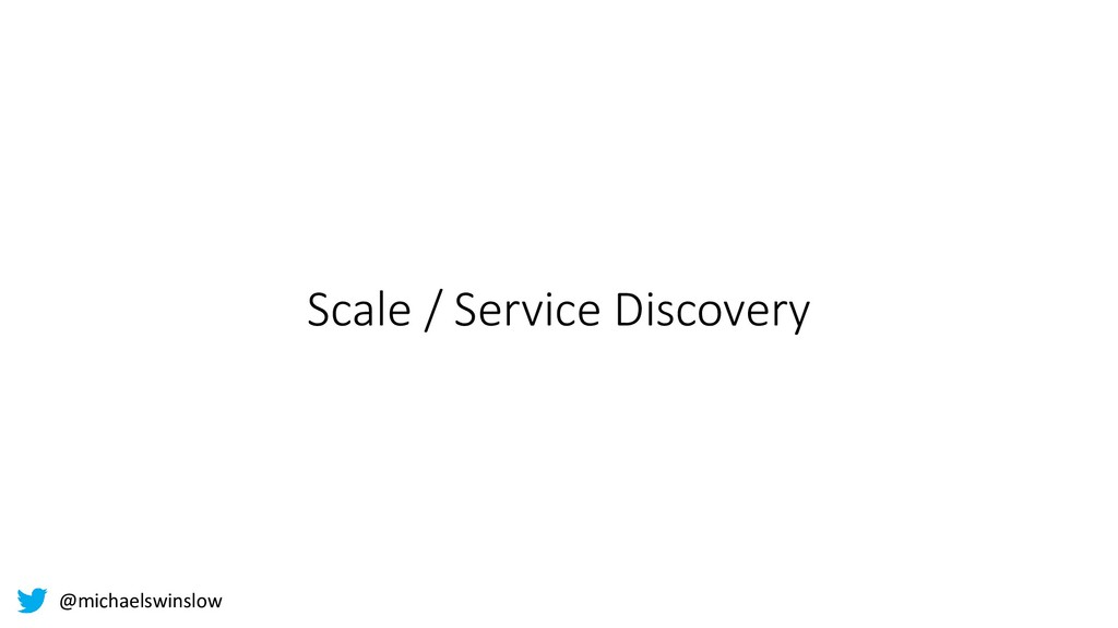 Scale / Service Discovery @michaelswinslow