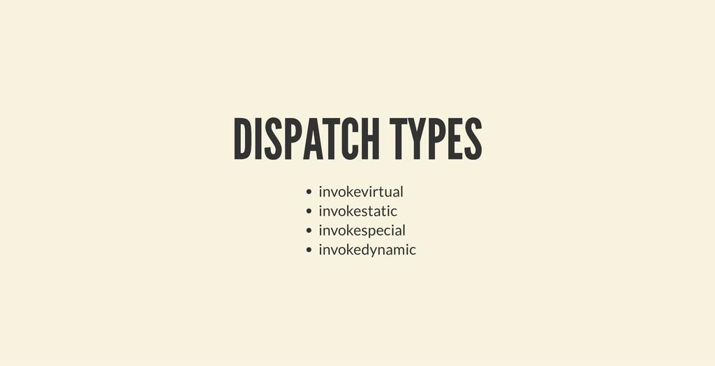 DISPATCH TYPES DISPATCH TYPES invokevirtual inv...