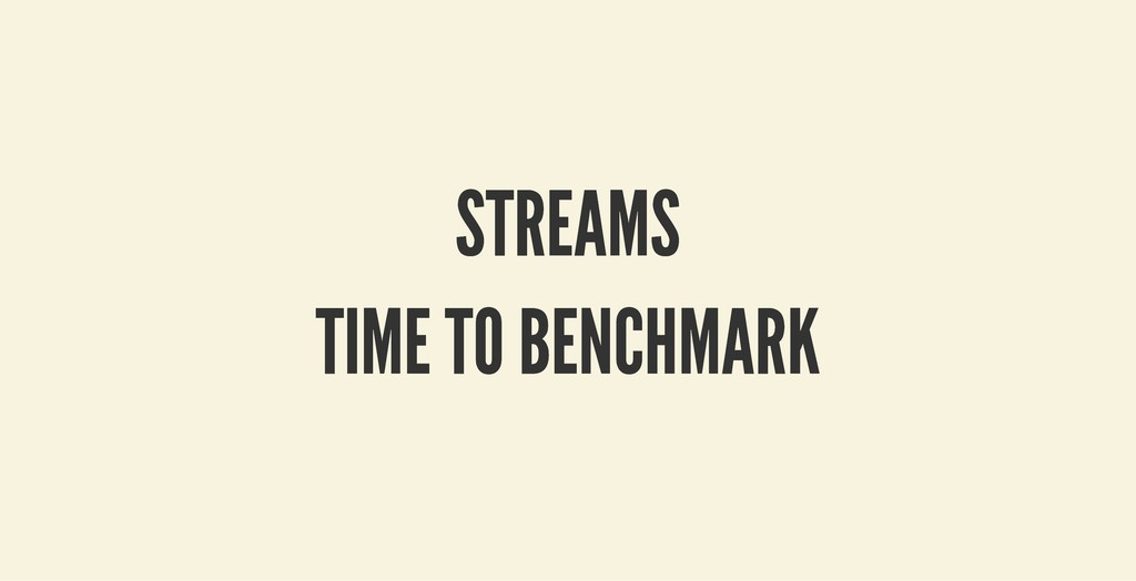STREAMS STREAMS TIME TO BENCHMARK TIME TO BENCH...