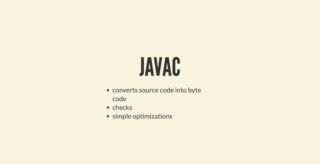 JAVAC JAVAC converts source code into byte code...