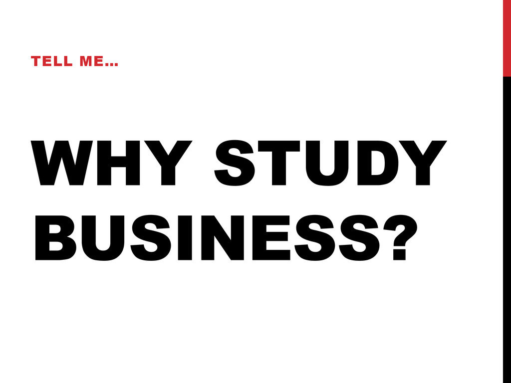 WHY STUDY BUSINESS? TELL ME…