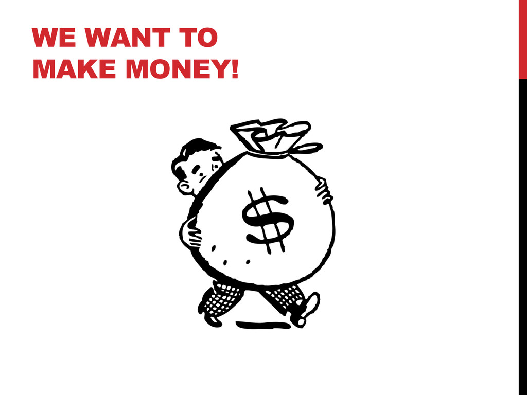 WE WANT TO MAKE MONEY!