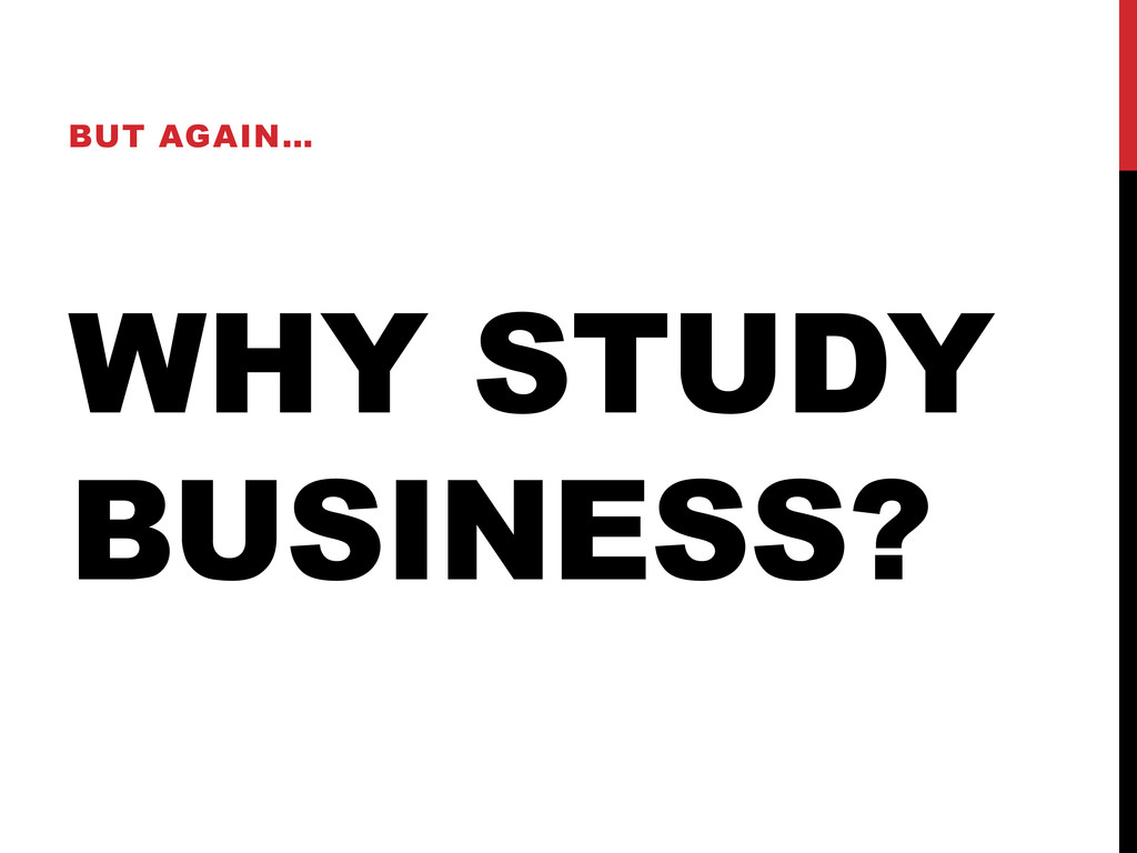 WHY STUDY BUSINESS? BUT AGAIN…