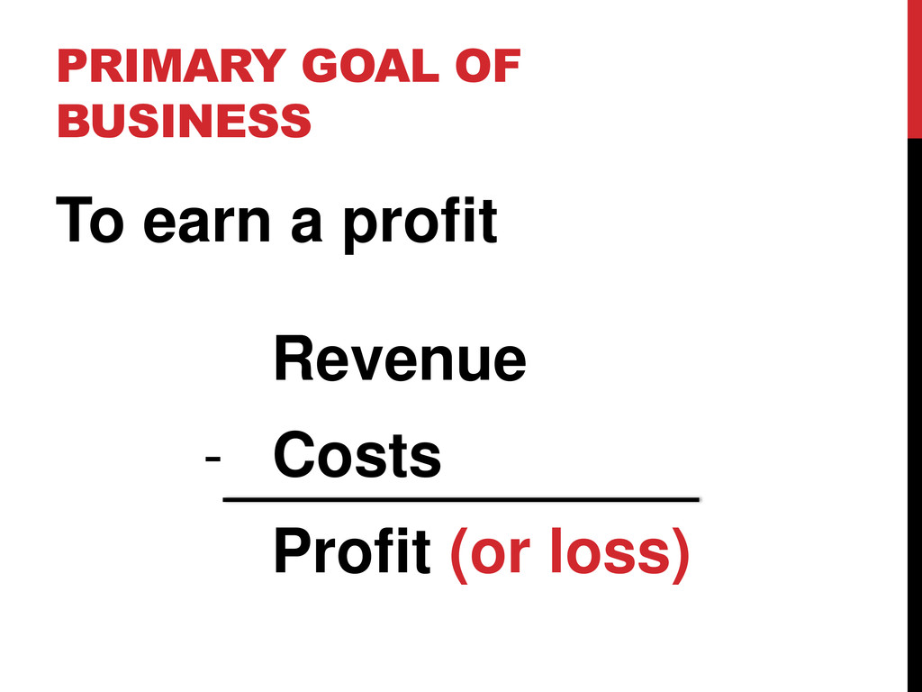 PRIMARY GOAL OF BUSINESS To earn a profit Reven...