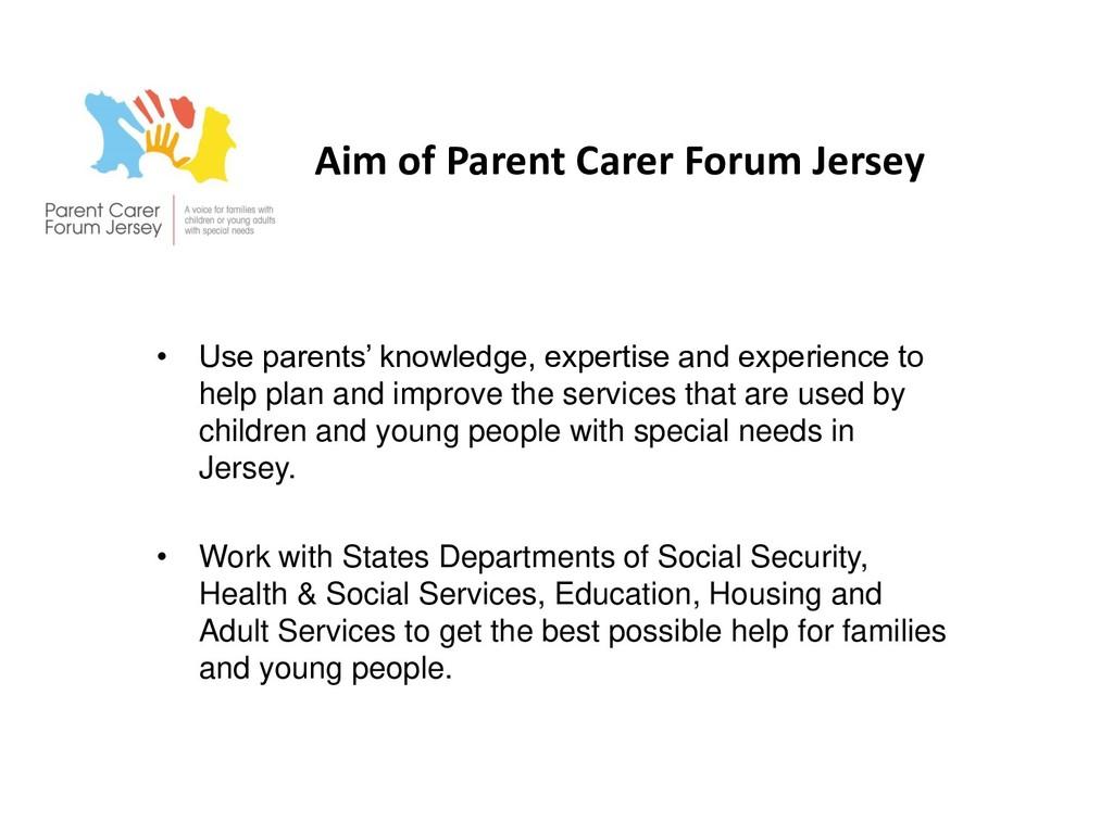 Aim of Parent Carer Forum Jersey • Use parents'...
