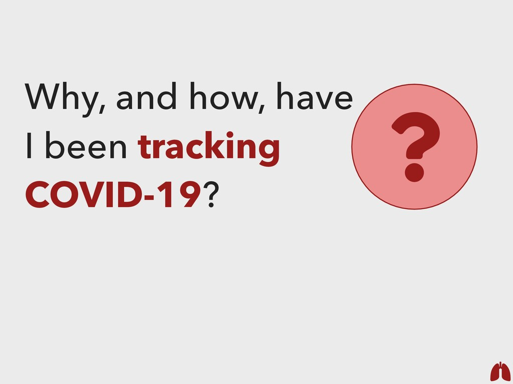 Why, and how, have I been tracking COVID-19? ?