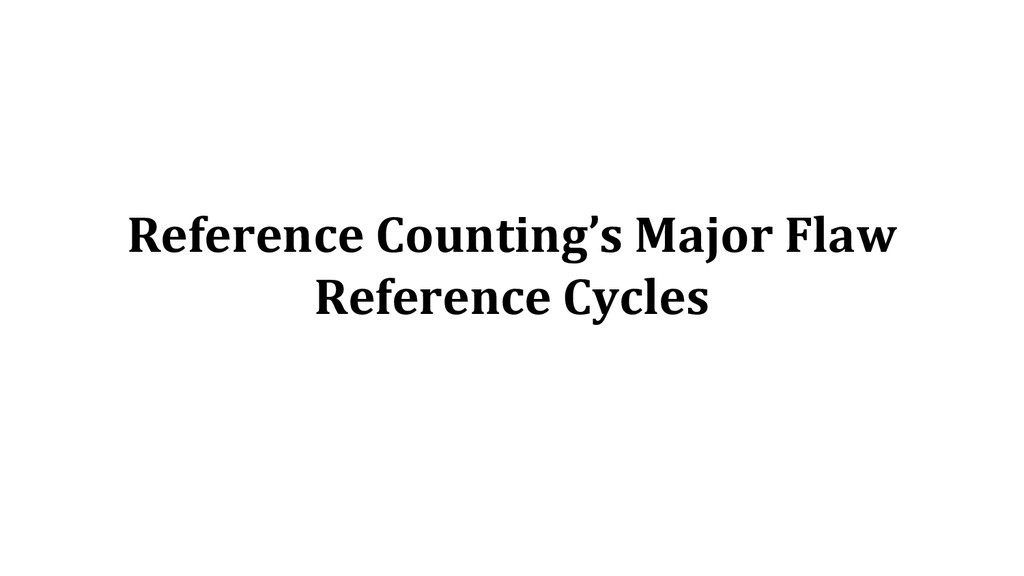 Reference Counting's Major Flaw Reference Cycles