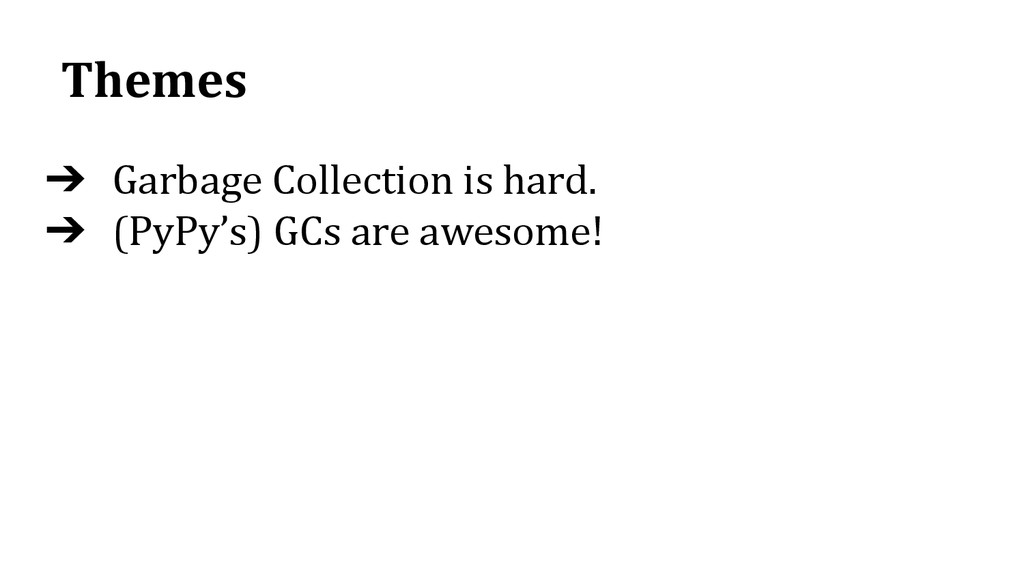 Themes ➔ Garbage Collection is hard. ➔ (PyPy's)...