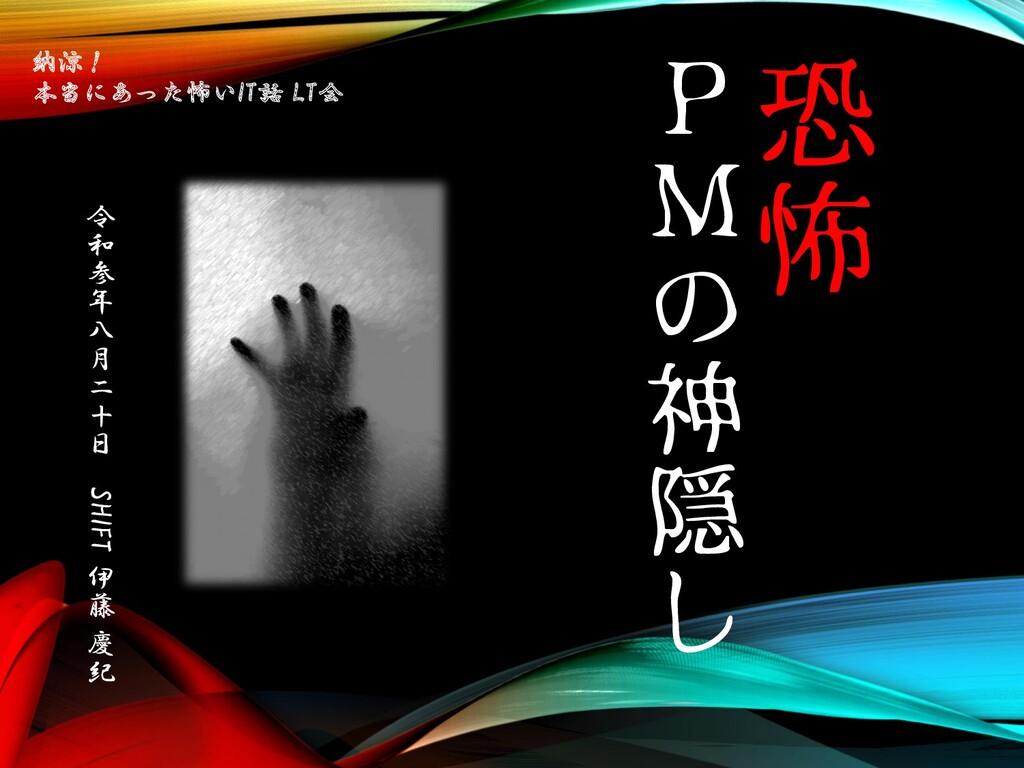 恐 怖 P M の 神 隠 し 令 和 参 年 八 月 二 十 日 SHIFT 伊 藤 慶 紀...