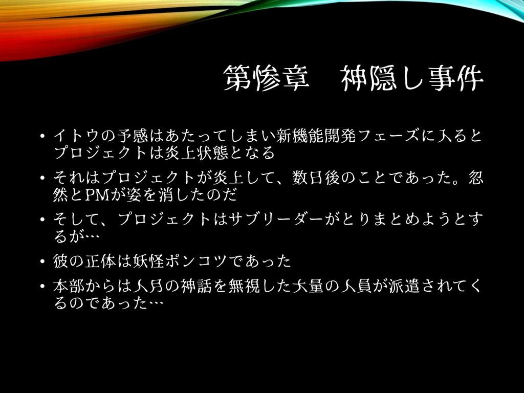 第惨章 神隠し事件 • イトウの予感はあたってしまい新機能開発フェーズに入ると プロジェクトは...
