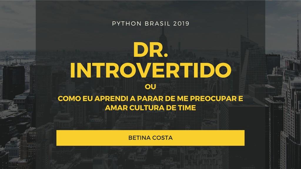 PYTHON BRASIL 2019 DR. INTROVERTIDO BETINA COST...