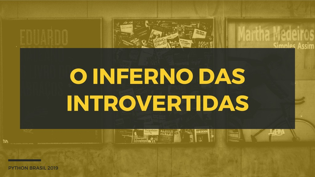 O INFERNO DAS INTROVERTIDAS PYTHON BRASIL 2019