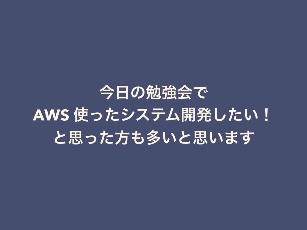 ࠓͷษڧձͰ AWS ͬͨγεςϜ։ൃ͍ͨ͠ʂ ͱࢥͬͨํଟ͍ͱࢥ͍·͢