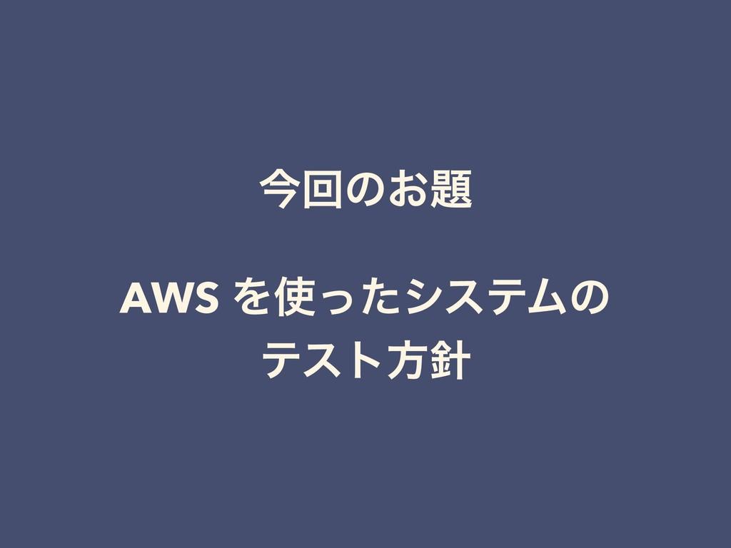 ࠓճͷ͓ AWS ΛͬͨγεςϜͷ ςετํ