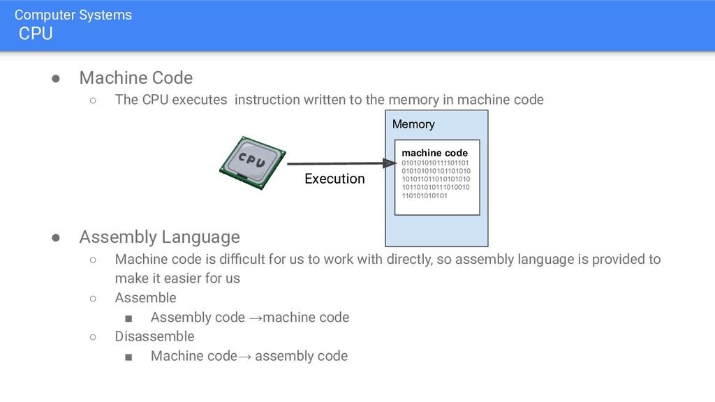 Computer Systems CPU ● Machine Code ○ The CPU e...