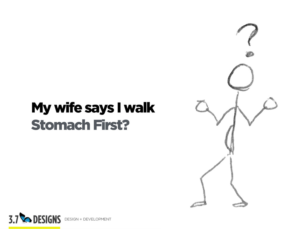 My wife says I walk Stomach First? 3.7designs.c...