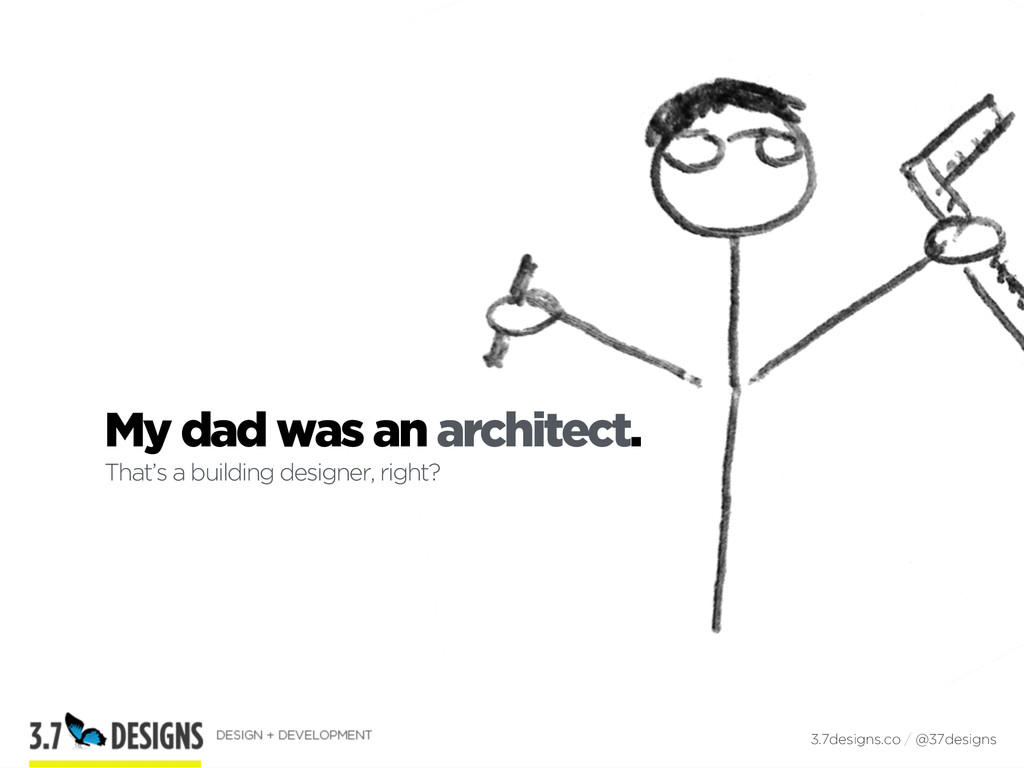 My dad was an architect. That's a building desi...