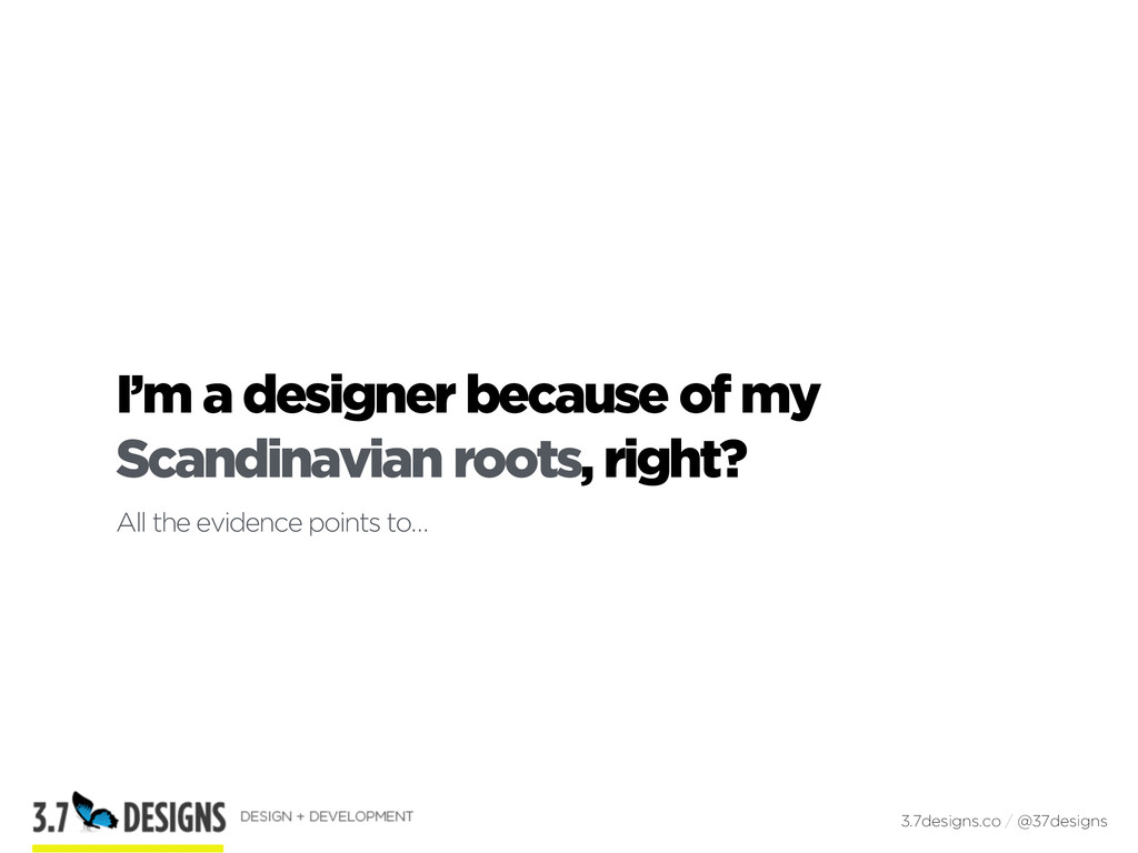 I'm a designer because of my Scandinavian roots...