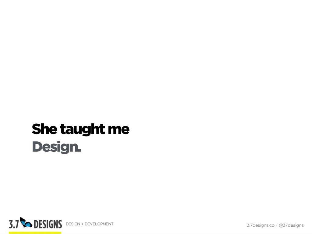 She taught me Design. 3.7designs.co / @37designs