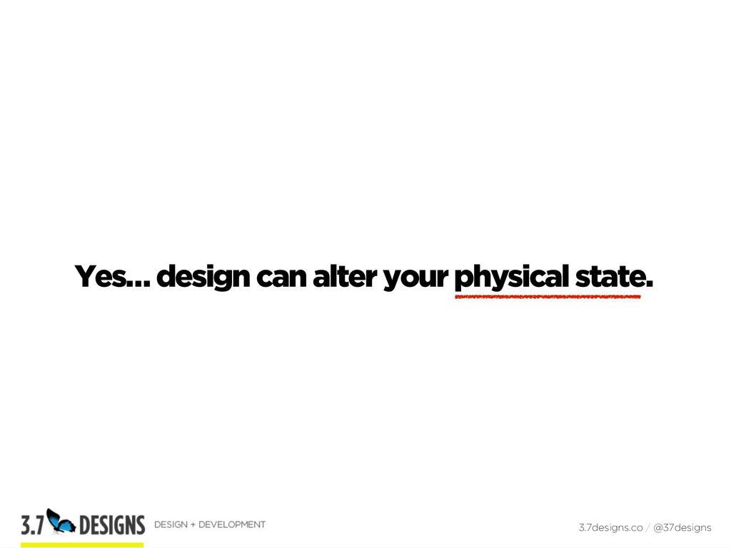 Yes… design can alter your physical state. 3.7d...