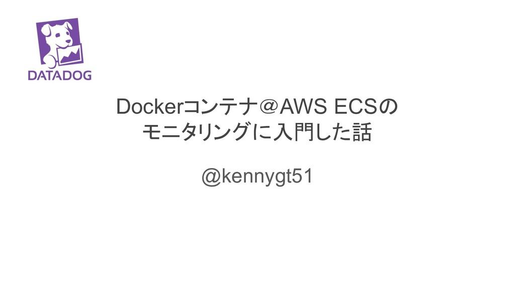 Dockerコンテナ@AWS ECSの モニタリングに入門した話 @kennygt51
