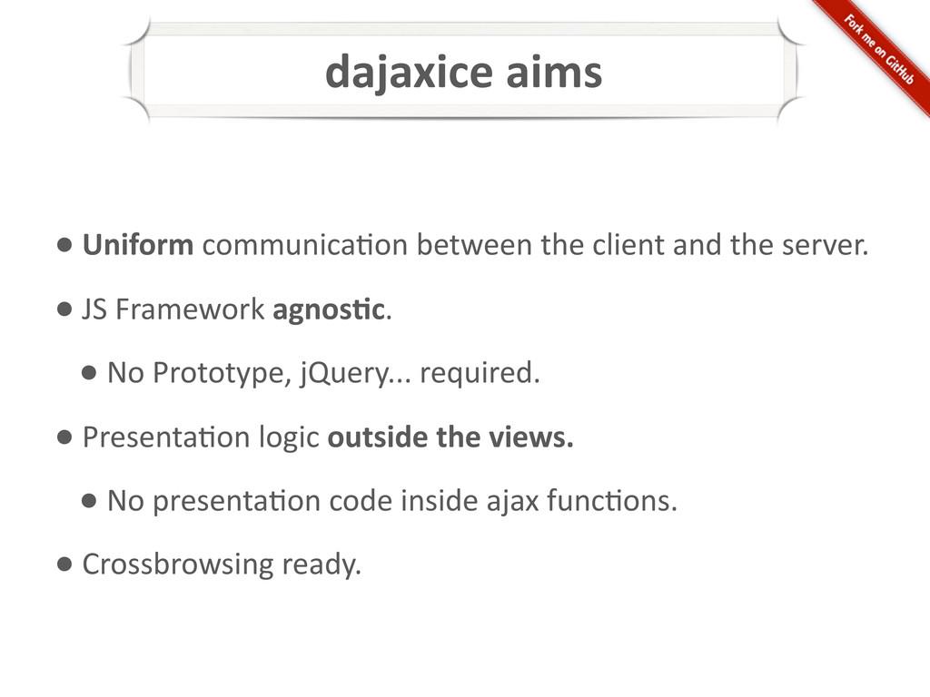 dajaxice aims • Uniform communica*on...