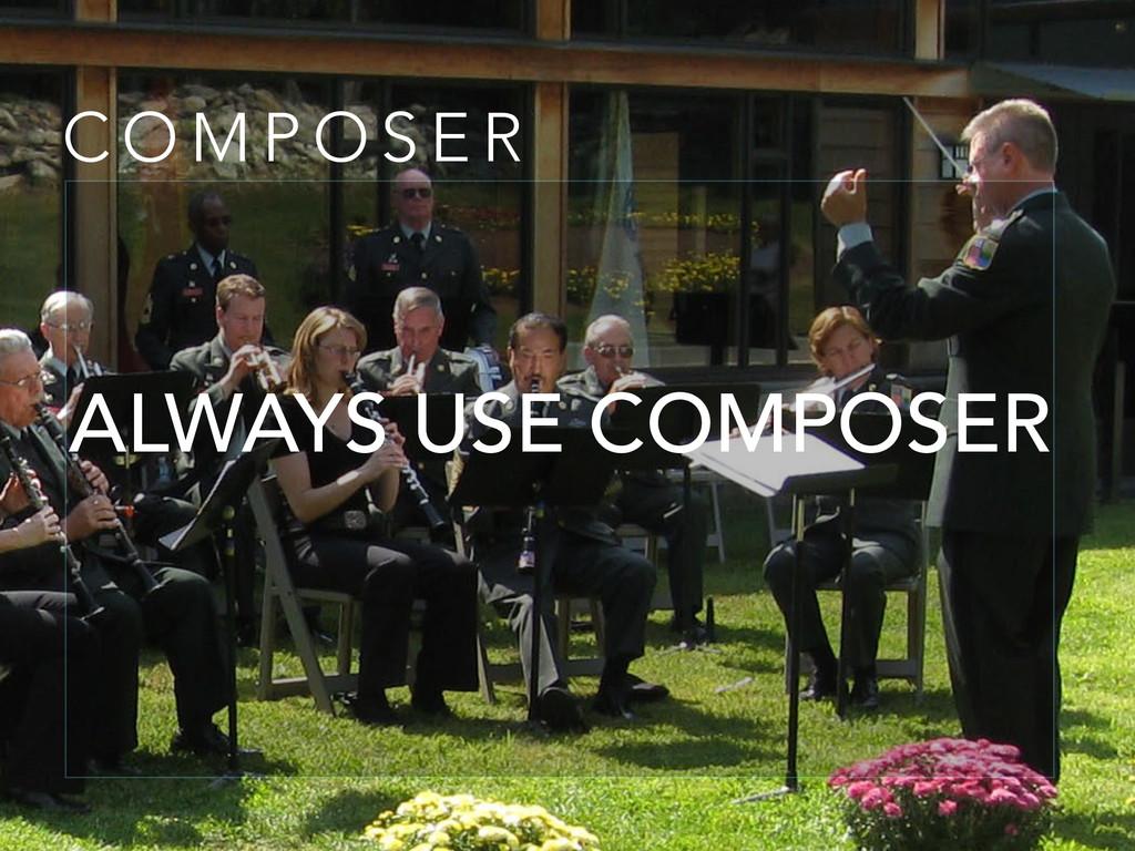 C O M P O S E R ALWAYS USE COMPOSER