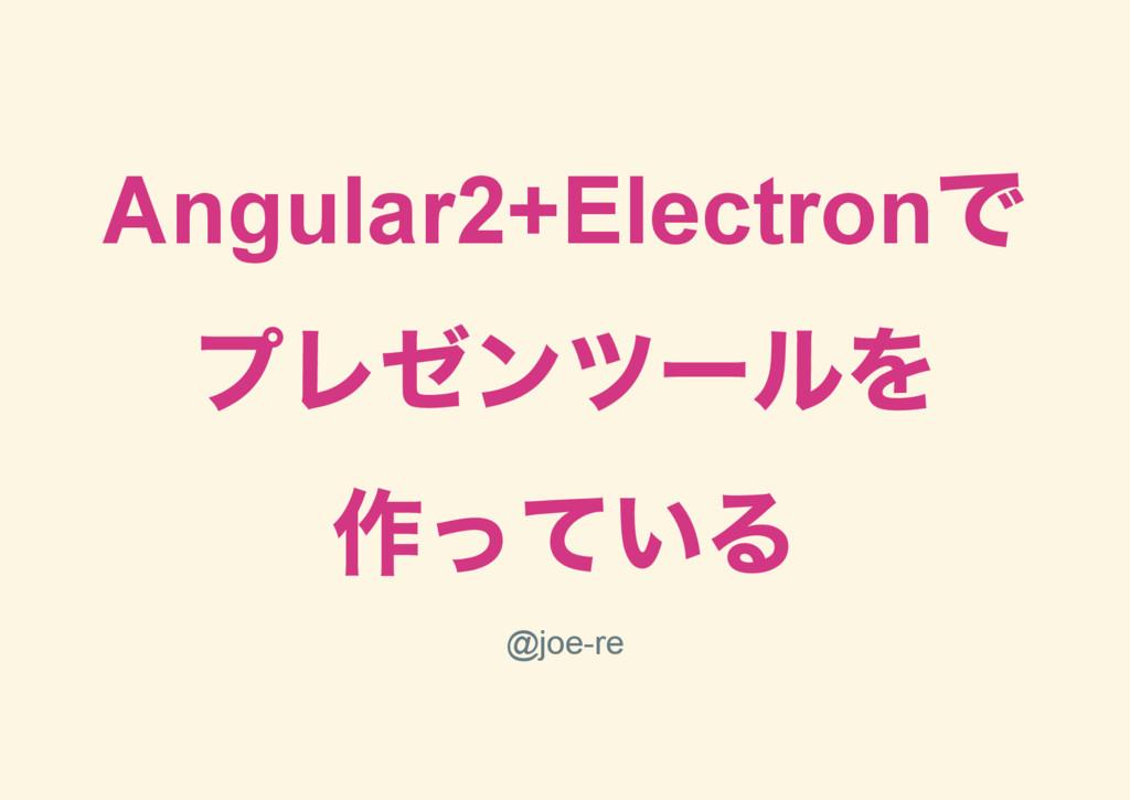 Angular2+Electron で プレゼンツー ルを 作っている @joere