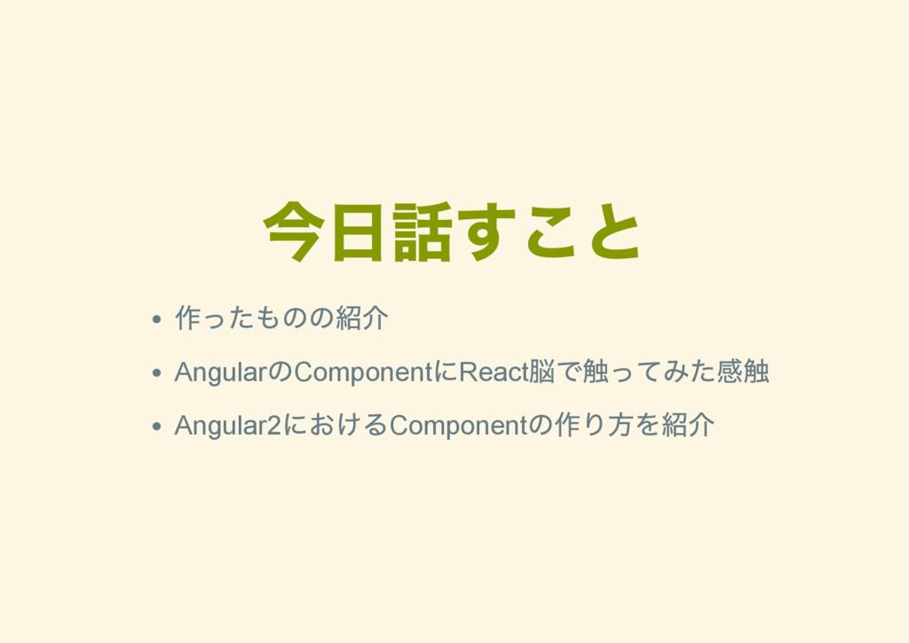 今日話すこと 作ったものの紹介 Angular のComponent にReact 脳で触って...