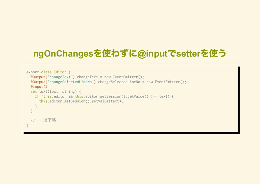 ngOnChanges を使わずに@input でsetter を使う e x p o r t...