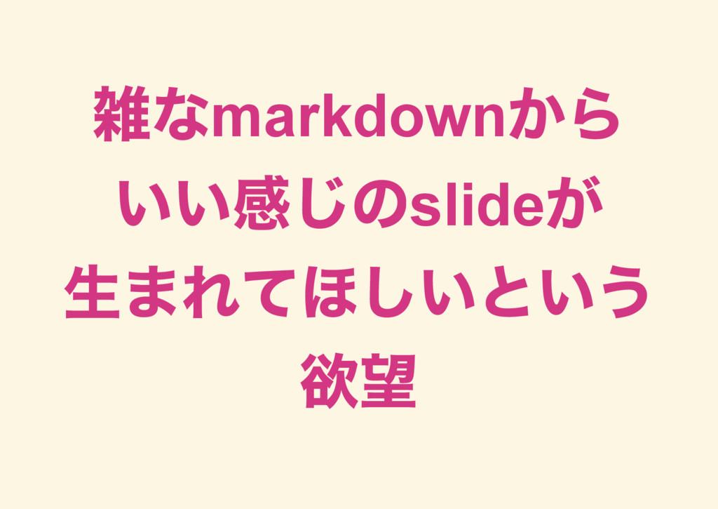 雑なmarkdown から いい感じのslide が 生まれてほしいという 欲望