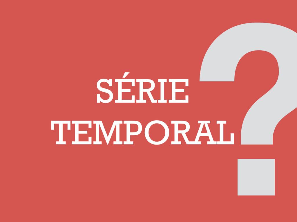 SÉRIE TEMPORAL ?