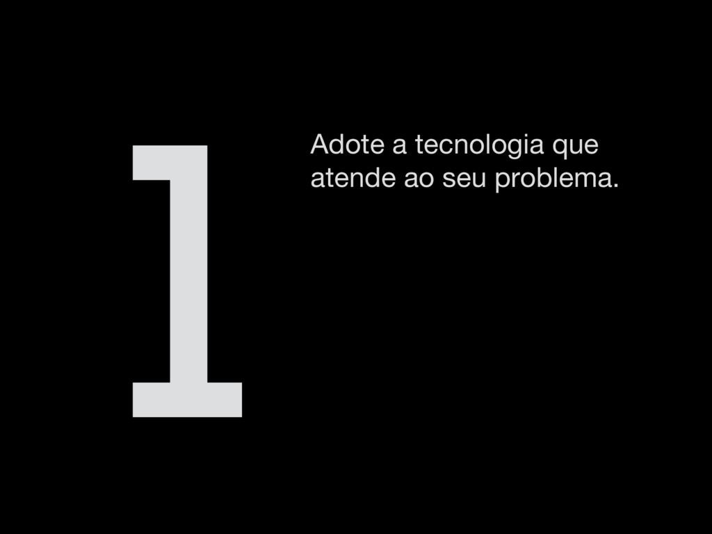 Adote a tecnologia que atende ao seu problema. 1
