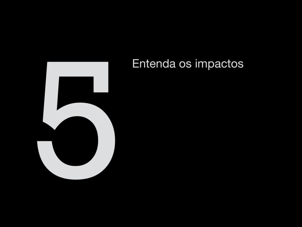 Entenda os impactos 5