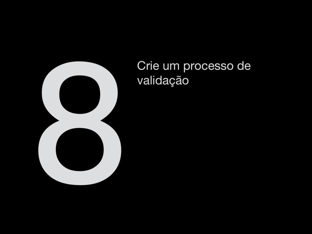 Crie um processo de validação 8