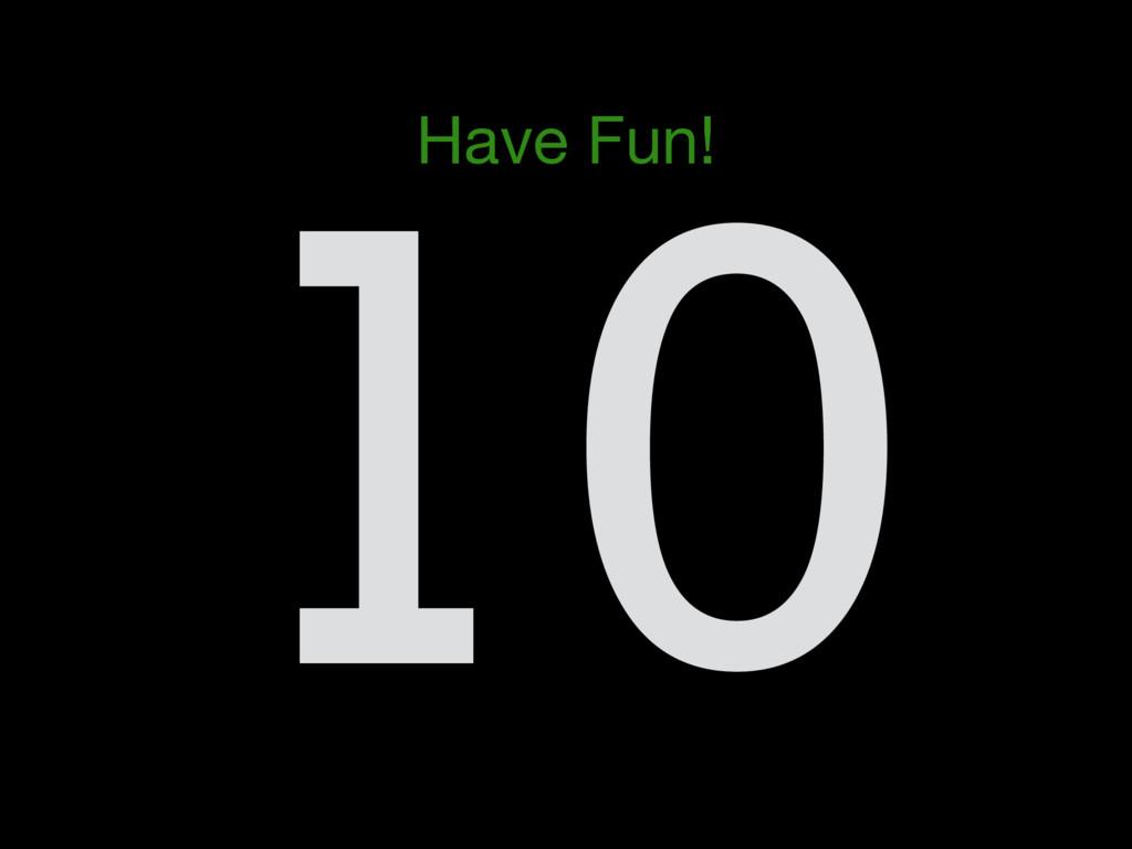 10 Have Fun!